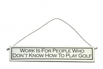 """Work is For People Who Don't Know How To Play Golf"""
